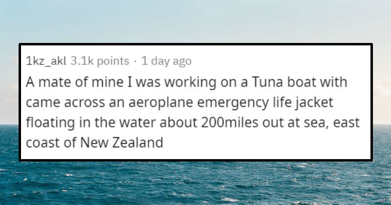 stories of creepy things that happened at sea | 1kz_akl 3.1k points 1 day ago mate mine working on Tuna boat with came across an aeroplane emergency life jacket floating water about 200miles out at sea, east coast New Zealand