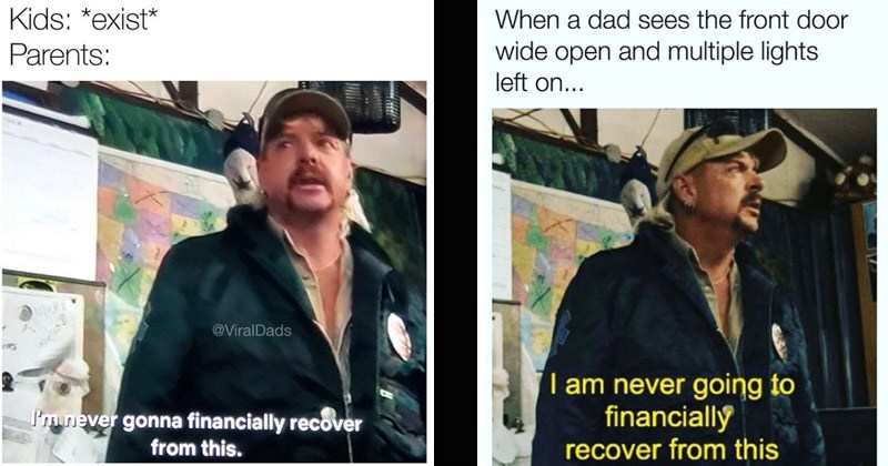"""Funny dank memes featuring Joe Exotic from 'Tiger King' saying, """"I am never going to financially recover from this""""   Kids exist Parents ViralDads gonna financially recover this.   dad sees front door wide open and multiple lights left on"""