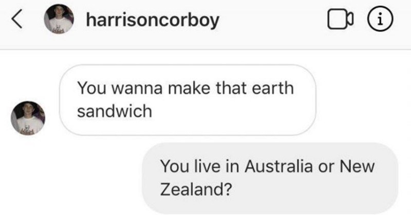Good friends use technology to make an earth sandwich by placing slices of bread on the ground on different ends of the world | harrisoncorboy OO wanna make earth sandwich live Australia or New Zealand? Australia Do have piece bread?