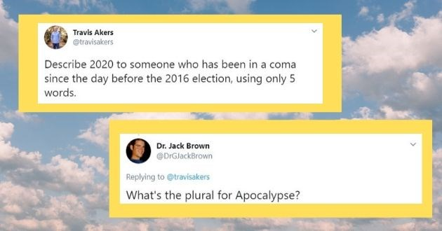tweet 2020 coma patient coronavirus covid-19 coma 2016 election patient | Travis Akers @travisakers Describe 2020 someone who has been coma since day before 2016 election, using only 5 words. | Dr. Jack Brown @DrGJackBrown Replying travisakers 's plural Apocalypse?