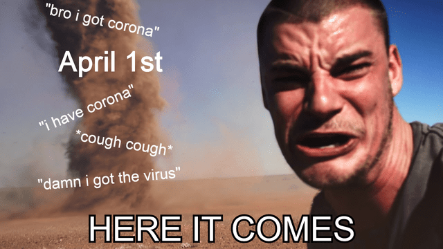 top ten 10 dank memes daily | man looking at the camera while a tornado approaches bro got corona April 1st have corona cough cough damn got virus HERE COMES