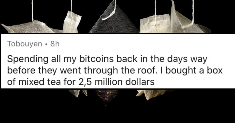 People describe their most expensive mistakes | reddit posted by Tobouyen 8h Spending all my bitcoins back days way before they went through roof bought box mixed tea 2,5 million dollars