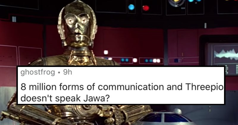 People describe those plot holes in movies that they just can't get over | star wars c3po ghostfrog 9h 8 million forms communication and Threepio doesn't speak Jawa?