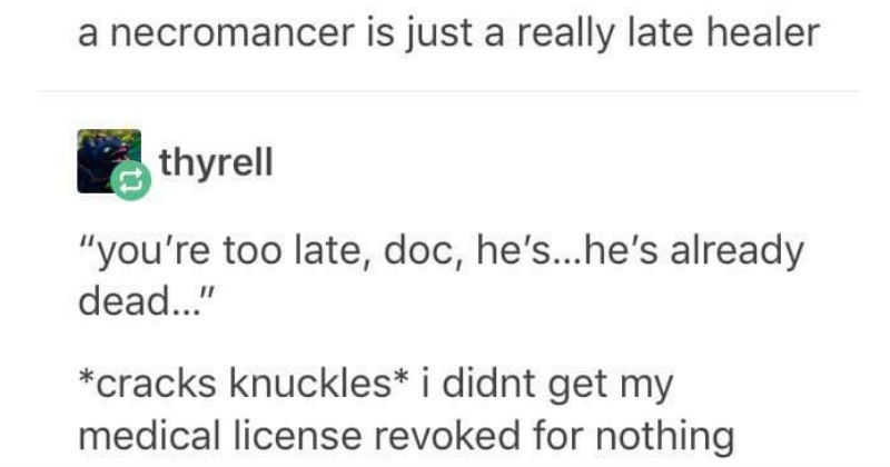 Puns, moments and jokes that are technically correct | thyrell necromancer is just really late healer thyrell too late, doc, he's he's already dead cracks knuckles didnt get my medical license revoked nothing