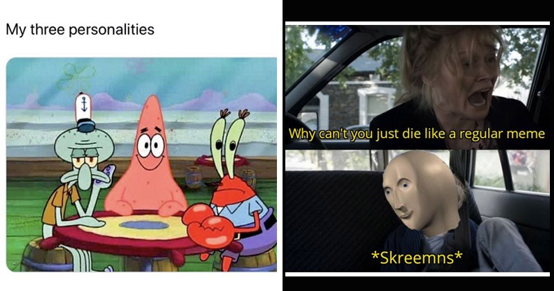 Funny random memes | My three personalities Squidward Patrick and Mr. Krabs sitting at a table | Babadook meme man Why can't just die like regular meme *Skreemns*