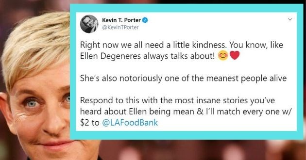 Kevin Porter charity Ellen twitter roast money donations kindness coronavirus COVID-19 funny tweets | Kevin T. Porter @KevinTPorter Right now all need little kindness know, like Ellen Degeneres always talks about! She's also notoriously one meanest people alive Respond this with most insane stories heard about Ellen being mean l'll match every one w 2 LAFoodBank