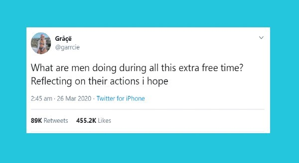 Funniest relationship tweets | Gr garrcie are men doing during all this extra free time? Reflecting on their actions hope 2:45 am 26 Mar 2020 Twitter iPhone 89K Retweets 455.2K Likes