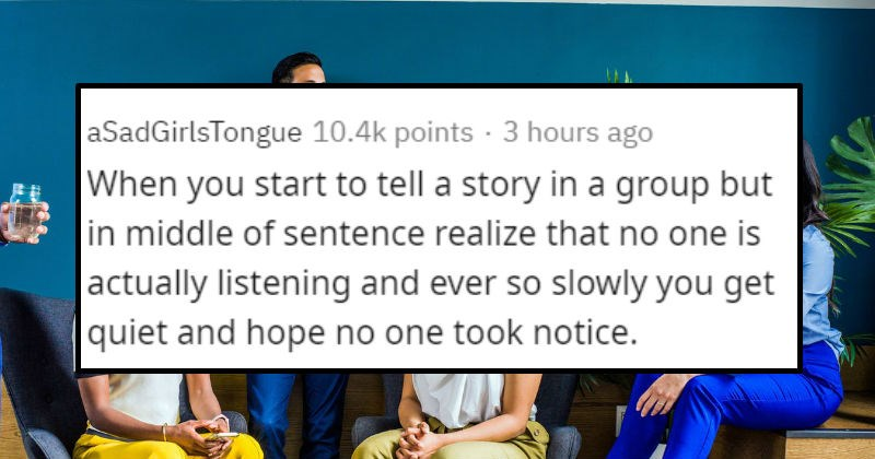 Relatable awkward moments | aSadGirlsTongue 10.4k points 3 hours ago start tell story group but middle sentence realize no one is actually listening and ever so slowly get quiet and hope no one took notice.