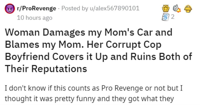 Mom gets legal revenge on lying woman and cop who lied about car accident | r/ProRevenge Posted by u/alex567890101 10 hours ago Woman Damages my Mom's Car and Blames my Mom. Her Corrupt Cop Boyfriend Covers Up and Ruins Both Their Reputations don't know if this counts as Pro Revenge or not but thought pretty funny and they got they deserved. This post is super long so have TLDR at end some background live predominantly white suburban town New Jersey and my family is Asian. Although town is
