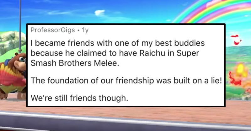 A collection of the dumbest lies that people's friends told that failed miserably | ProfessorGigs 1y became friends with one my best buddies because he claimed have Raichu Super Smash Brothers Melee foundation our friendship built on lie still friends though.