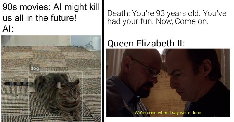 The best dank memes from the week, from /r/DankMemes | 90s movies: Al might kill us all future! Al: dog a111- | Death 93 years old had fun. Now, Come on. Queen Elizabeth Il done say done.