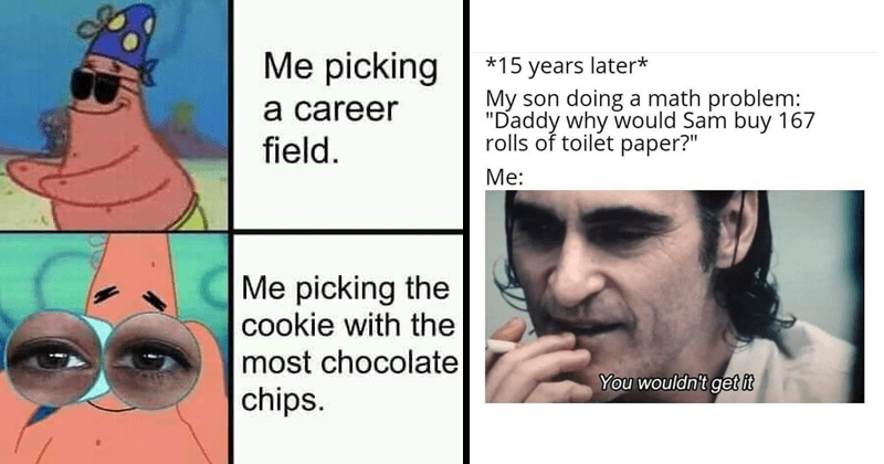 Funny random memes, dank memes, stupid memes, quarantine, relatable memes | blindfolded Patrick picking career field picking cookie with most chocolate chips | The Joker *15 years later* My son doing math problem Daddy why would Sam buy 167 rolls toilet paper wouldn't get