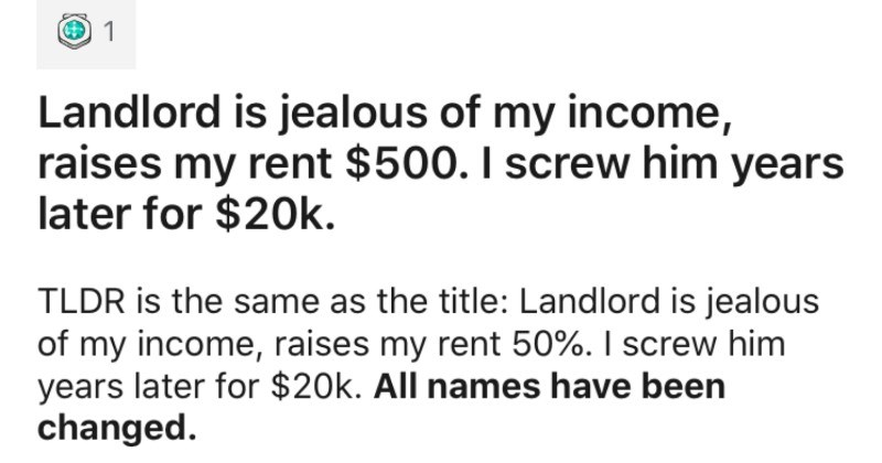 Jealous landlord raises tenant's rent, and ends up having to pay $20K years later | r/ProRevenge u/RockyMoose Landlord is jealous my income, raises my rent $500 screw him years later 20k. TLDR is same as title: Landlord is jealous my income, raises my rent 50 screw him years later 20k. All names have been changed late '90s wife and were just married, just getting started, and decided DINK double income, no kids few years save up down payment on house.