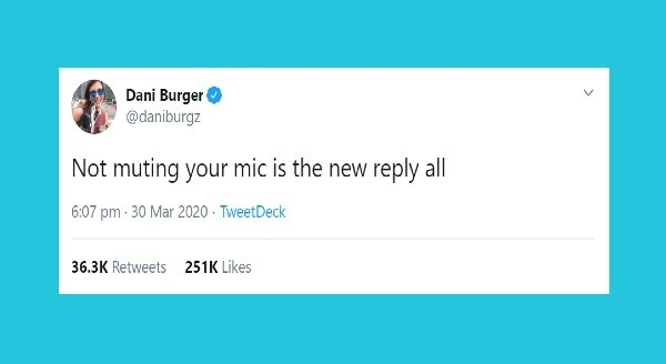 Funny parenting tweets | Dani Burger @daniburgz Not muting mic is new reply all 6:07 pm 30 Mar 2020 TweetDeck 36.3K Retweets 251K Likes