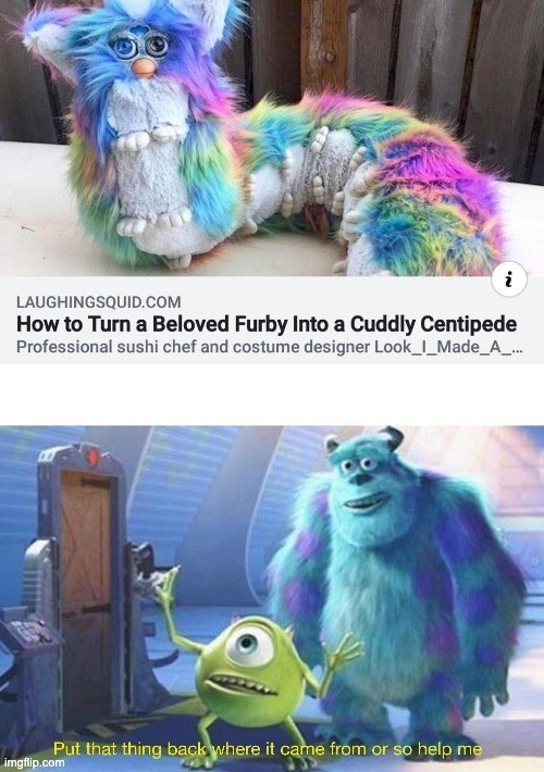 top ten 10 memes daily | LAUGHINGSQUID.COM Turn Beloved Furby Into Cuddly Centipede Professional sushi chef and costume designer Look_I_Made_A Put thing back where came or so help imgflip.com Monsters Inc.
