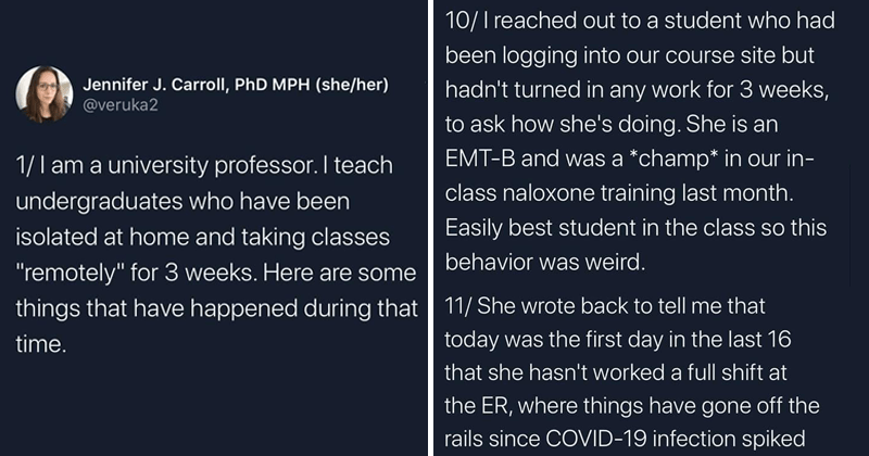 """Twitter thread from university professor about what students are going through with covid-19, coronavirus   Jennifer J. Carroll, PhD MPH (she/her veruka2 1/ am university professor teach undergraduates who have been isolated at home and taking classes """"remotely 3 weeks. Here are some things have happened during time   10/ reached out student who had been logging into our course site but hadn't turned any work 3 weeks ask she's doing. She is an EMT-B and champ our class naloxone training last"""