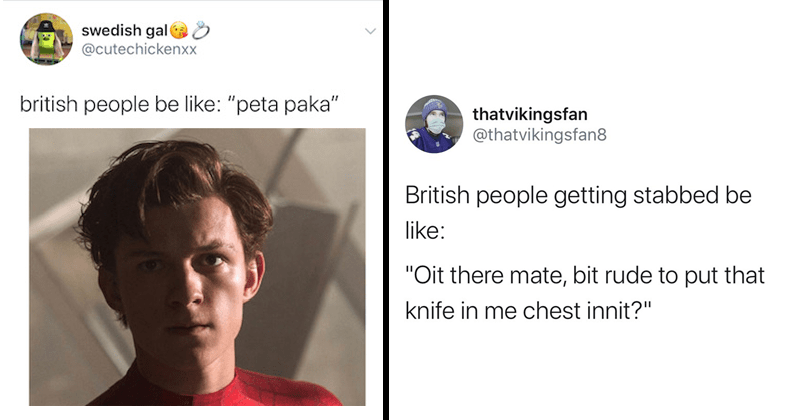 Funny tweets roasting people with british accents | swedish gal @cutechickenxx british people be like peta paka tom holland peter parker spider man | thatvikingsfan @thatvikingsfan8 British people getting stabbed be like Oit there mate, bit rude put knife chest innit 3:46 PM 4/2/20 Twitter Android