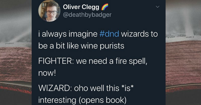 Twitter thread on how wizards are like magical wine snobs | Oliver Clegg @deathbybadger always imagine #dnd wizards be bit like wine purists FIGHTER need fire spell, now! WIZARD: oho well this *is* interesting (opens book) aganazzar's scorcher? incendiary cloud? perhaps quick 'essaim de météores if 's not too robust at this time day-