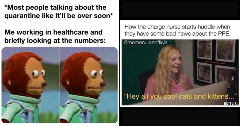 Funny memes about healthcare workers during the COVID-19 pandemic | Most people talking about quarantine like 'll be over soon working healthcare and briefly looking at numbers: monkey puppet side eye | charge nurse starts huddle they have some bad news about PPE memenurseofficial nalmemecine Oplain film.medical.memes Hey all cool cats and kittens NETFLIX. carol baskin tiger king