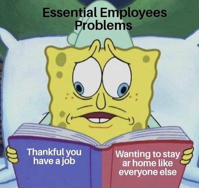 top ten 10 spongebob squarepants memes of the week | Essential Employees Problems Thankful have job Wanting stay ar home like everyone else
