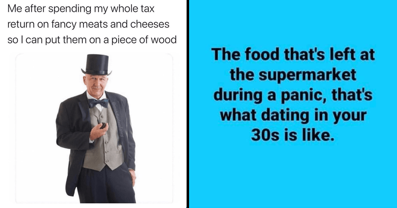 Funny random memes, dank memes, lord of the rings memes, nerdy memes, relatable memes | after spending my whole tax return on fancy meats and cheeses so can put them on piece wood amiddleclassfancy | food 's left at supermarket during panic s dating 30s is like.