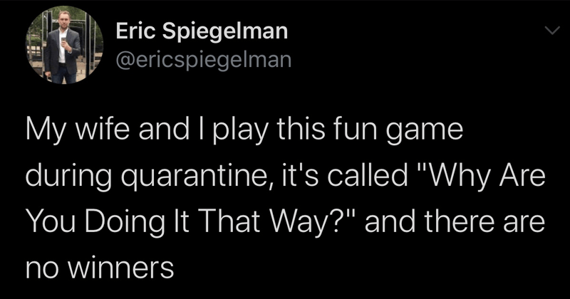 "Funny and fresh tweets, relatable tweets, essential workers, quarantine tweets, relatable twitter memes | Eric Spiegelman @ericspiegelman My wife and play this fun game during quarantine s called ""VWhy Are Doing Way and there are no winners 10:24 AM 4/4/20 Twitter Web App"
