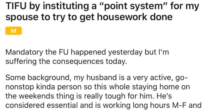 Husband takes advantage of partner's newly instituted points system | TIFU by instituting point system my spouse try get housework done Mandatory FU happened yesterday but suffering consequences today. Some background, my husband is very active, go- nonstop kinda person so this whole staying home on weekends thing is really tough him. He's considered essential and is working long hours M-F and is thankful but gets pretty depressed being inside all day Sat and Sun.