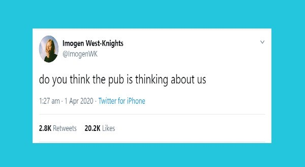Funniest British tweets | Imogen West-Knights @ImogenWK do think pub is thinking about us 1:27 am 1 Apr 2020 Twitter iPhone 2.8K Retweets 20.2K Likes