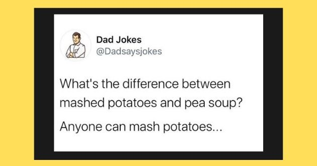 dad jokes funny Instagram eye roll jokes laughing dad humor | Dad Jokes @Dadsaysjokes 's difference between mashed potatoes and pea soup? Anyone can mash potatoes