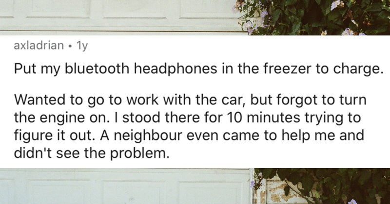 People share their funniest experiences with their brains going on autopilot | axladrian 1y Put my bluetooth headphones freezer charge. Wanted go work with car, but forgot turn engine on stood there 10 minutes trying figure out neighbour even came help and didn't see problem.