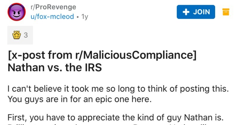 Guy's co-worker gets IRS to reverse a fee by using a loophole | r/ProRevenge u/fox-mcleod 1y JOIN 3 [x-post r/MaliciousCompliance] Nathan vs IRS can't believe took so long think posting this guys are an epic one here. First have appreciate kind guy Nathan is. Brilliant engineer/crazy person. Because Nathan likes rules and Nathan doesn't give up he knows things should work like get him tell story whenever together because he doesn't even see why 's funny s just he deals with all problems.
