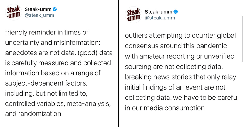 Funny twitter thread about steak-umm twitter account promoting the dispelling of misinformation during the difficult time of coronavirus and covid-19 | Steak Steak-umm umm @steak_umm friendly reminder times uncertainty and misinformation: anecdotes are not data good) data is carefully measured and collected information based on range subject-dependent factors, including, but not limited controlled variables, meta-analysis, and randomization | outliers attempting counter global consensus around