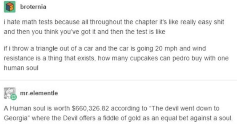 Tumblr user calculates value of human soul via golden fiddle value | broternia hate math tests because all throughout chapter 's like really easy shit and then think got and then test is like if throw triangle out car and car is going 20 mph and wind resistance is thing exists many cupcakes can pedro buy with one human soul mr-elementle Human soul is worth $660,326.82 according devil went down Georgia where Devil offers fiddle gold as an equal bet against soul.