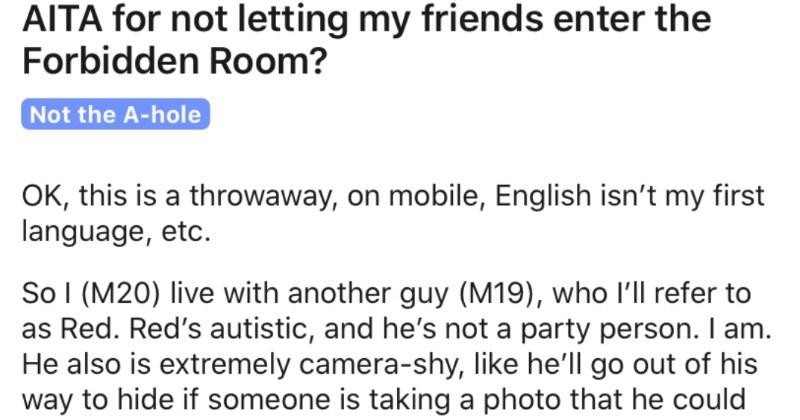 Guy won't let his friends enter his forbidden room, so they get upset | AITA not letting my friends enter Forbidden Room? Not hole OK, this is throwaway, on mobile, English isn't my first language, etc. So M20) live with another guy (M19 who l'll refer as Red. Red's autistic, and he's not party person am. He also is extremely camera-shy, like he'll go out his way hide if someone is taking photo he could appear s perfectly fine, but still like my parties. So came up with Forbidden Room Forbidden