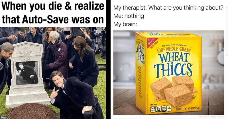 Funny random memes, cat memes, stupid memes, dog memes, animal memes, random memes | die realize Auto-Save on Grant Gustin Next To Oliver Queen's Grave | My therapist are thinking about nothing My brain: 100% WHOLE GRAIN WET THCS NABISCO 219 Whole Grain per 31g Serving NEW LOOK! WHEAT THICCS PER PIECE 140 0.5 200 SODUM 5, SUGARS CALORIES SAT FAT SNACKS NET WT 91 OZ (257g) MADE WITH MEME STUDIO adam..creato original