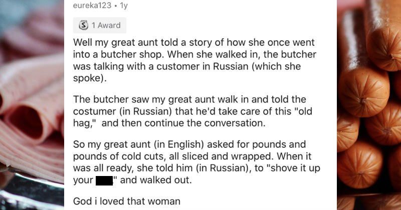"AskReddit thread about multilingual speakers overhearing people that didn't know they understood them | eureka123 1y 3 1 Award Well my great aunt told story she once went into butcher shop she walked butcher talking with customer Russian (which she spoke butcher saw my great aunt walk and told costumer Russian he'd take care this ""old hag and then continue conversation. So my great aunt English) asked pounds and pounds cold cuts, all sliced and wrapped all ready, she told him Russian shove up as"