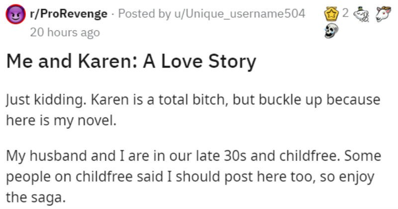 Neighbor gets revenge on Karen by buying her house | O r/ProRevenge Posted by u/Unique_username504 20 hours ago and Karen Love Story Just kidding. Karen is total bitch, but buckle up because here is my novel. My husband and are our late 30s and childfree. Some people on childfree said should post here too, so enjoy saga. My husband and had been saving up almost decade move tropical paradise. About two years ago bit bullet and moved our dream location! Housing here is SUPER expensive (like Hawaii