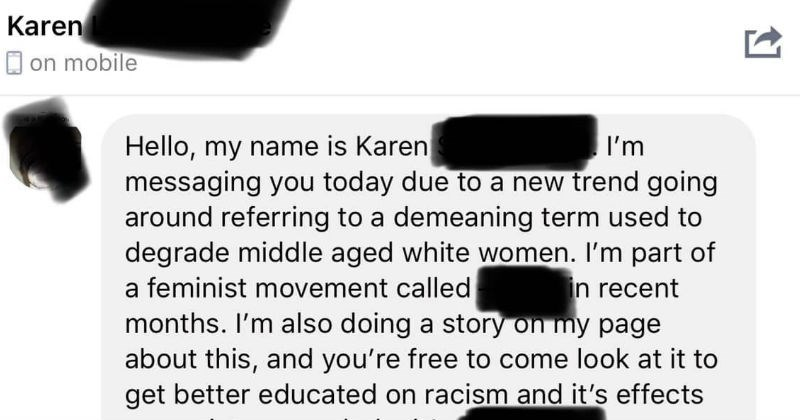 Correspondence with Karen meme page | Hello, my name is Karen messaging today due new trend going around referring demeaning term used degrade middle aged white women part feminist movement called months also doing story on my page about this, and free come look at get better educated on racism and 's effects on society as whole s recent looked at group, and observed posts make on page, and frankly they're quite demeaning found after my 24 year old daughter started showing people