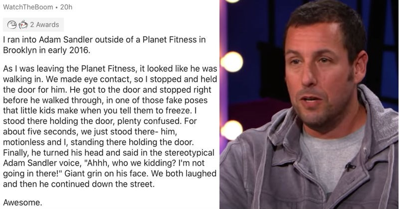 People describe their nicest or most unpleasant encounters with celebs | WatchTheBoom 20h 2 Awards ran into Adam Sandler outside Planet Fitness Brooklyn early 2016. As leaving Planet Fitness looked like he walking made eye contact, so stopped and held door him. He got door and stopped right before he walked through one those fake poses little kids make tell them freeze stood there holding door, plenty confused about five seconds just stood there- him, motionless and standing there holding door.