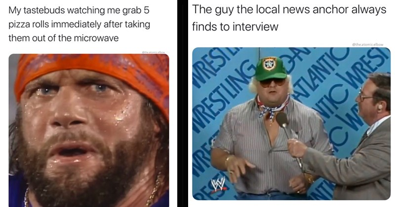 Funny dank memes about wrestling from Instagram account 'The Atomic Elbow' | My tastebuds watching grab 5 pizza rolls immediately after taking them out microwave atomic.elbow | guy local news anchor always finds interview WRESTLING