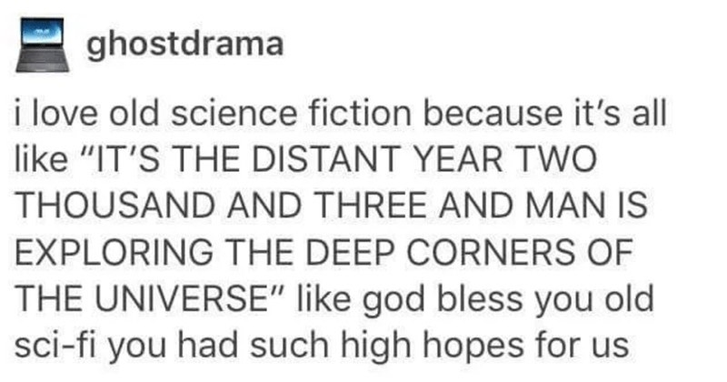"A collection of totally random, and funny Tumblr gems | ghostdrama love old science fiction because 's all like S DISTANT YEAR TWO THOUSAND AND THREE AND MAN IS EXPLORING DEEP CORNERS UNIVERSE"" like god bless old sci-fi had such high hopes us Source: lampblack 362,951 no"