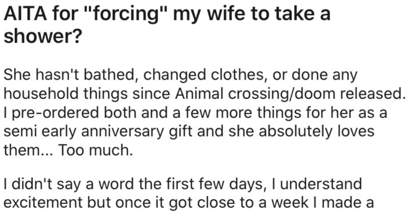 "Guy's wife won't shower, so he says that he'll live out of shed until she does | AITA forcing"" my wife take shower? She hasn't bathed, changed clothes, or done any household things since Animal crossing/doom released pre-ordered both and few more things her as semi early anniversary gift and she absolutely loves them Too much didn't say word first few days understand excitement but once got close week made bath her and she said she'd get later. Later as 2 hours water cold so she no longer"