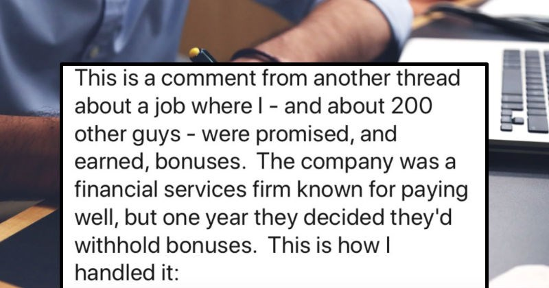 A salesman tells the story of the time he fought back against corporate greed | r/ProRevenge JOIN u/InertiasCreep 1y This BLEW UP another sub, and people suggested post here. So yeah, crossposting. This is comment another thread about job where and about 200 other guys were promised, and earned, bonuses company financial services firm known paying well, but one year they decided they'd withhold bonuses. This is handled :