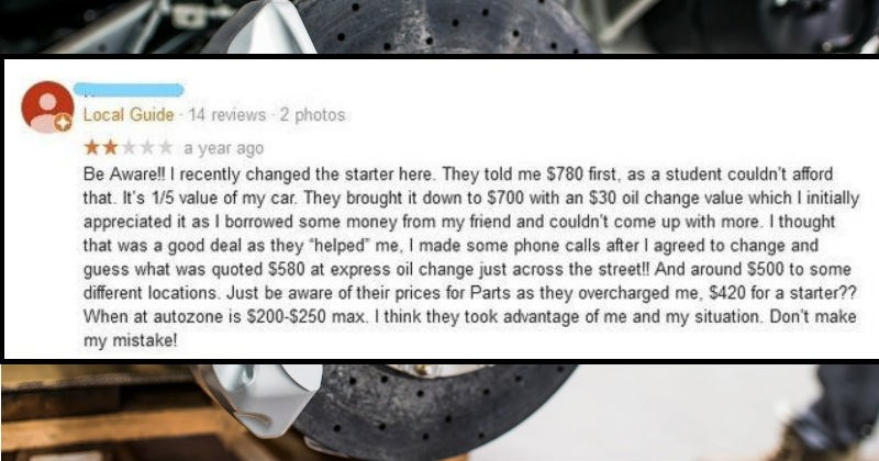 Owner decides to respond to ridiculous review of his auto shop | Be Aware recently changed starter here. They told 780 first, as student couldn't afford s 1/5 value my car. They brought down 700 with an $30 oil change value which initially appreciated as borrowed some money my friend and couldn't come up with more thought good deal as they helped made some phone calls after agreed change and guess quoted $580 at express oil change just across street And around $500 some different locations. Just