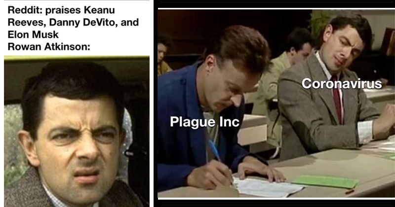 Funny memes about Mr. Bean, played by Rowan Atkinson | Reddit: praises Keanu Reeves, Danny DeVito, and Elon Musk Rowan Atkinson: | Coronavirus Plague Inc copying on a test