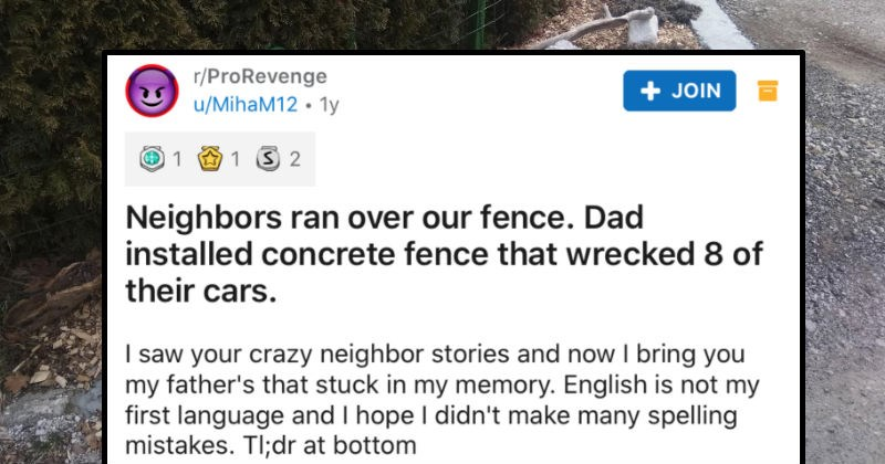 Neighbors ruin a family's fence, so the dad installs a concrete fence, and multiple cars get wrecked | r/ProRevenge JOIN u/MihaM12 1y 1 1 3 2 Neighbors ran over our fence. Dad installed concrete fence wrecked 8 their cars saw crazy neighbor stories and now bring my father's stuck my memory. English is not my first language and hope didn't make many spelling mistakes. TI;dr at bottom