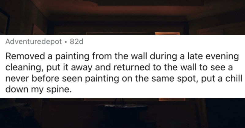 People describe the creepiest glitch in the matrix moments that they experienced | Adventuredepot 82d Removed painting wall during late evening cleaning, put away and returned wall see never before seen painting on same spot, put chill down my spine.