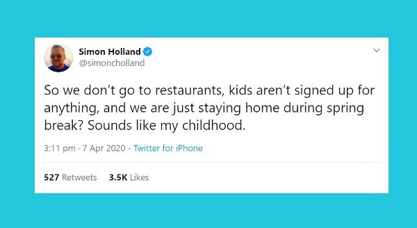 Funniest parenting tweets | Simon Holland @simoncholland So don't go restaurants, kids aren't signed up anything, and are just staying home during spring break? Sounds like my childhood. 3:11 pm 7 Apr 2020 Twitter iPhone 527 Retweets 3.5K Likes