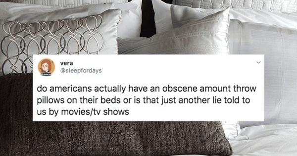 Funny tweets, twitter users as whether americans do all the things they do in movies and television | vera @sleepfordays do americans actually have an obscene amount throw pillows on their beds or is just another lie told us by movies/tv shows