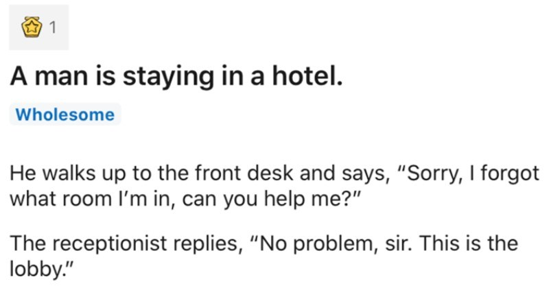 A collection of hilarious dad jokes | r/dadjokes JOIN u/Ethanssss 19d man is staying hotel. Wholesome He walks up front desk and says Sorry forgot room l'm can help receptionist replies No problem, sir. This is lobby.""